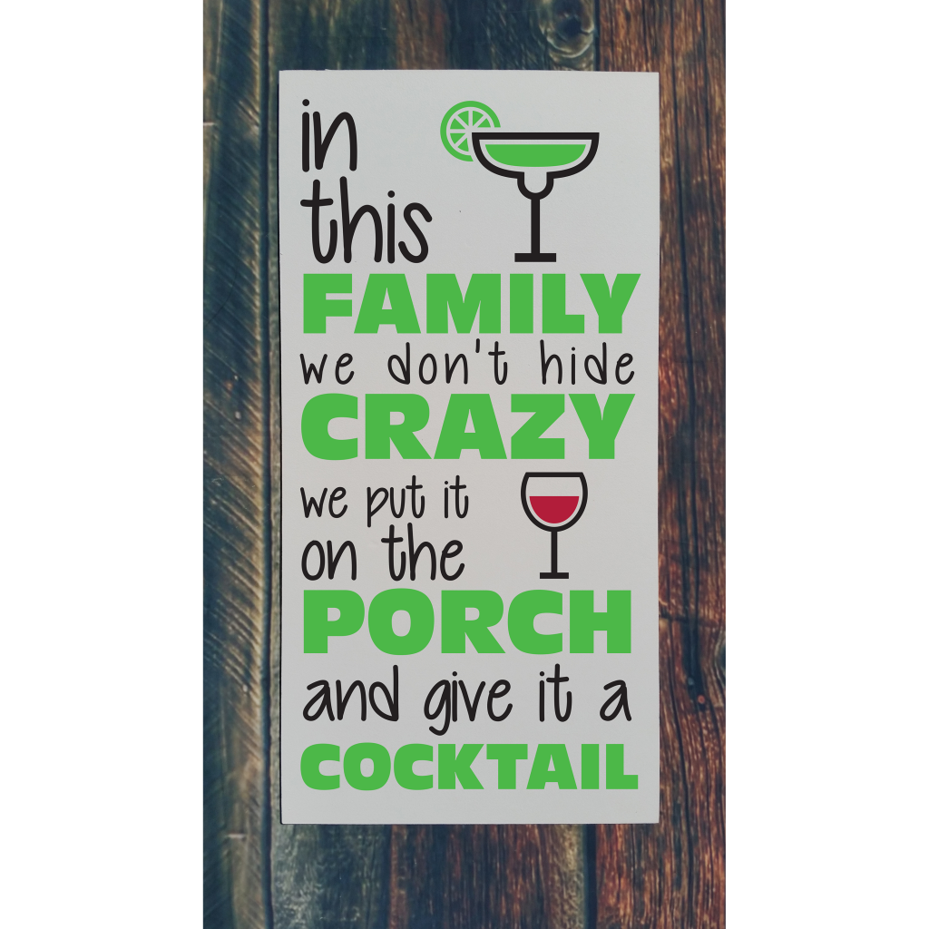 """""""In this family we don't hide the crazy we put it on the porch and give it a cocktail"""" with drink glasses on 12x24 board"""
